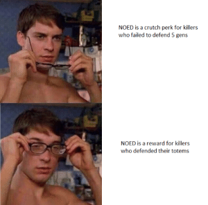 Change my mind: NOED is a crutch perk for killers  who failed to defend 5 gens  @the intem ets  NOED is a reward for killers  who defended their totems Change my mind