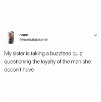 Buzzfeed, Quiz, and Relatable: noee  @noelialabeaner  My sister is taking a buzzfeed quiz  questioning the loyalty of the man she  doesn't have SAME - Follow @buzzfeedquiz 😂