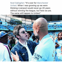 "Growing Up, Memes, and Manchester United: Noel Gallagher: ""It's over for Manchester  United. When I was growing up we were  thinking Liverpool would never go 20 years  without winning the league, but here we are  The same will happen to United.""  치'  I R  I R Callagher 😳"