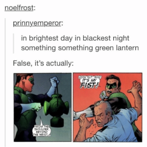 green lantern chant-ern: noelfrost:  prinnyempero.  in brightest day in blackest night  something something green lantern  False, it's actually:  LOOK OUT EV  IT'S MY  FIST!  FROM THE  SHOULDER  BEYOND  THE WRIST green lantern chant-ern