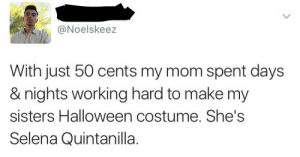 Working hard to help her daughter look like Selena 😭: Noelskeez  With just 50 cents my mom spent days  & nights working hard to make my  sisters Halloween costume. She's  Selena Quintanilla. Working hard to help her daughter look like Selena 😭