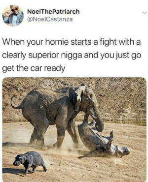 Dude am out of here. (via /r/BlackPeopleTwitter): NoelThePatriarch  @NoelCastanza  When your homie starts a fight with a  clearly superior nigga and you just go  get the car ready Dude am out of here. (via /r/BlackPeopleTwitter)