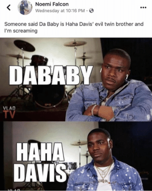 Yoooooo!!! Now that I've seen this, I can't unsee it now!! @HaHaDavis 🤣🤣🤣🤣🤣🤣🤣🤣🤣🤣 https://t.co/sOdT6Tmt3X: Noemi Falcon  Wednesday at 10:16 PM  Someone said Da Baby is Haha Davis' evil twin brother and  I'm screaming  DABABY  VLAD  TV  HAHA  DAVIS Yoooooo!!! Now that I've seen this, I can't unsee it now!! @HaHaDavis 🤣🤣🤣🤣🤣🤣🤣🤣🤣🤣 https://t.co/sOdT6Tmt3X