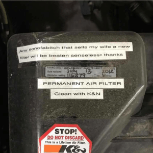 Friend works at Mr.Lube and sent me this: nofabitch that sells my wife a new  wll be beaten senseless- thanks  TIMING BELT 25ALAGEMENT (MAINTENANCE RECOAD  Date replaced:  Odameter reading:  lt  114 y-  201足  ( □ km.hmiles)  PERMANENT AIR FILTER  Clean with K&N  STOP!  DO NOT DISCARD  This is a Lifetime Air Filter. Friend works at Mr.Lube and sent me this