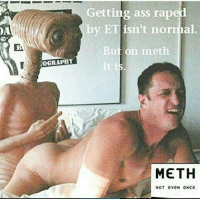 NOGRAPHT  Getting ass rape  by ET isn't normal.  But on meth  METH  NOT eveN ONce Meth nut evn unce