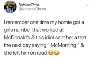 """Me🍔irl: NoHoesChriss  @NoHoesChriss  Iremember one time my homie got a  girls number that worked at  McDonald's & this idiot sent her a text  the next day saying """" McMorning """" &  she left him on read Me🍔irl"""