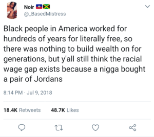 Wesleys theory by ChavXO FOLLOW HERE 4 MORE MEMES.: NoirX  @_BasedMistress  Ad  Black people in America worked for  hundreds of years for literally free, so  there was nothing to build wealth on for  generations, but y'all still think the racial  wage gap exists because a nigga bought  a pair of Jordans  8:14 PM Jul 9, 2018  18.4K Retweets  48.7K Likes Wesleys theory by ChavXO FOLLOW HERE 4 MORE MEMES.