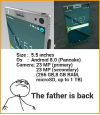 Android, Memes, and Rams: NOKIA  Size: 5.5 inches  Os Android 8.0 (Pancake)  Camera: 23 23 MP (secondary)  (256 GB,8 GB RAM,  microSD, up to 1 TB)  The father is back Source : Last night's dream 😨