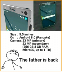 Android, Memes, and Rams: NOKIA  Size 5.5 inches  Os Android 8.0 (Pancake)  Camera: 23 23 MP (secondary  (256 GB,8 GB RAM,  microSD, up to 1 TB)  The father is back 😎😎 Source: Last night's dream