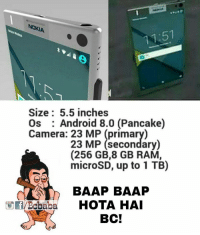 Android, Memes, and Camera: NOKIA  Size: 5.5 inches  Os Android 8.0 (Pancake)  Camera: 23 MP (primary)  23 MP (secondary)  (256 GB,8 GB RAM,  microSD, up to 1TB)  BAAP BAAP  Bobaba HOTA HAI  BCI Refrigerator, AC, TV toh reh hi gya bcbaba