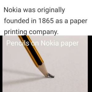 Imagine throwing this paper on someone: Nokia was originally  founded in 1865 as a paper  printing company.  Pencils on Nokia paper Imagine throwing this paper on someone