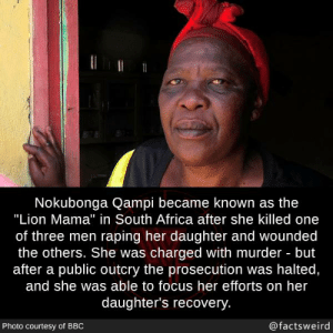 "Africa, Memes, and Focus: Nokubonga Qampi became known as the  ""Lion Mama"" in South Africa after she killed one  of three men raping her daughter and wounded  the others. She was charged with murder but  after a public outcry the prosecution was halted,  and she was able to focus her efforts on her  daughter's recovery  Photo courtesy of BBO  @factsweird"