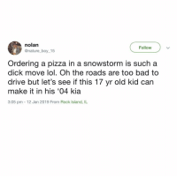 Fuck 'em! Not my car, not my problem.: nolan  @nature_boy_15  Follow  Ordering a pizza in a snowstorm is such a  dick move lol. Oh the roads are too bad to  drive but let's see if this 17 yr old kid can  make it in his '04 kia  3:05 pm 12 Jan 2019 From Rock Island, IL Fuck 'em! Not my car, not my problem.