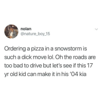 Touché: nolan  @nature_boy 15  Ordering a pizza in a snowstorm is  such a dick move lol. Oh the roads are  too bad to drive but let's see if this 17  yr old kid can make it in his '04 kia Touché