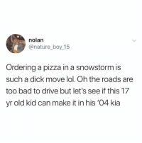 Posting because I never looked at it like this...: nolan  @nature_boy 15  Ordering a pizza in a snowstorm is  such a dick move lol. Oh the roads are  too bad to drive but let's see if this 17  yr old kid can make it in his '04 kia Posting because I never looked at it like this...