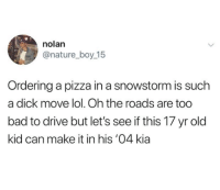 snowstorm: nolan  @nature_boy_15  Ordering a pizza in a snowstorm is such  a dick move lol. Oh the roads are too  bad to drive but let's see if this 17 yr old  kid can make it in his '04 kia