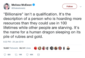 "Sleeping, Dragon, and Gold: Nolison XHeEeien  ""Billionaire"" isn't a qualification. It's the  description of a person who is hoarding more  resources than they could use in 100  lifetimes while other people are starving. It's  the name for a human dragon sleeping on its  pile of rubies and gold.  Followv  @Shakestweetz  8:32 PM-29 Jan 2019  18,857 Retweets 65,141 Likes 8 006"