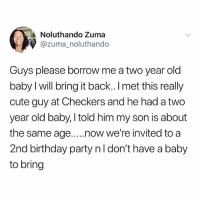 Birthday, Cute, and Memes: Noluthando Zuma  @zuma_noluthando  Guys please borrow me a two year old  baby I will bring it back.. I met this really  cute guy at Checkers and he had a two  year old baby, I told him my son is about  the same age....now we're invited to a  2nd birthday party nl don't have a baby  to bring She meant to say lend sisnsisnswoan
