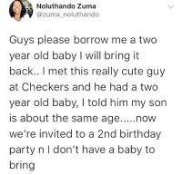 Birthday, Cute, and Memes: Noluthando Zuma  @zuma_noluthando  Guys please borrow me a two  year old baby I will bring it  back.. I met this really cute guy  at Checkers and he had a two  year old baby, I told him my son  is about the same age...now  we're invited to a 2nd birthday  party n l don't have a baby to  bring Wawu 😳 See gobe . . krakstv