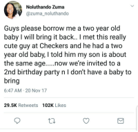 Birthday, Blackpeopletwitter, and Cute: Noluthando Zuma  @zuma_noluthando  Guys please borrow me a two year old  baby I will bring it back.. I met this really  cute guy at Checkers and he had a two  year old baby, I told him my son is about  the same age....now we're invited to a  2nd birthday party n I don't have a baby to  bring  6:47 AM 20 Nov 17  29.5K Retweets 102K Likes <p>Just need it for a few… (via /r/BlackPeopleTwitter)</p>