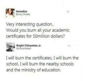 Dank, Memes, and School: Nomalizo  Lizo Thwala  Very interesting question  Would you burn all your academic  certificates for 50million dollars?  Bright Chinyimba Jr.  @ChinyimbaJr  I will burn the certificates, I will burn the  school, I will burn the nearby schools  and the ministry of education. Everything Burns! by ritiknxt MORE MEMES