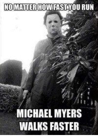 You can't escape: NOMATTER HOW FAST YOU RUN  MICHAEL MYERS  WALKS FASTER You can't escape