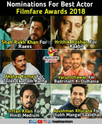 varun dhawan: Nominations For Best Actor  Filmfare Awards 2018  Shah Rukh Khan ForHrithik Roshan For  Raees  Kaabil  LAUGHING  Kumar  Akshay FOn  Toilet Ek Prem Katha  Varun Dhawan For  Badrinath Ki Dulhania  Irrfan Khan For  Hindi Medium  Ayushman Khurana For  Shubh Mangal Saavdhan  f/laughingcolours