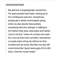 """Alive, Dad, and Doppelganger: nomore missnicebi  My dad has a doppelganger named Eric  For years people have been coming up to  him, thinking he was Eric. Sometimes  people get a whole conversation going  while my dad stands there politely  wondering why this stranger is talking to  him before they stop, wide eyed, and realize  """"you're not Eric."""" None of us have ever seen  Eric, but we know he's out there. Sometimes  a couple years will go by without an Eric  incident and we worry. But then my dad will  come home like """"good news guys, Eric's still  alive, met his cousin today. I think I'm a terrible friend or Ive forgotten how to be a good friend and connect to people or SOMETHING"""