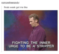It's exam time again: nomorefreerandy:  finals week got me like  FIGHTING THE INNER  URGE TO BE A STRIPPER It's exam time again