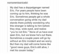 "Alive, Dad, and Doppelganger: nomoremissnicebi:  My dad has a doppelganger named  Eric. For years people have been  coming up to him, thinking he was  Eric. Sometimes people get a whole  conversation going while my dad  stands there politely wondering why  this stranger is talking to him before  they stop, wide eyed, and realize  ""you're not Eric."" None of us have ever  seen Eric, but we know he's out there.  Sometimes a couple years will go by  without an Eric incident and we worry  But then my dad will come home like  ""good news guys, Eric's still alive, I  met his cousin today."" doppelgänger https://t.co/VNbOLAgBMH"