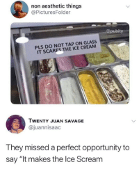 "Savage, Scream, and Say It: non aesthetic things  @PicturesFolder  pubity  PLS DO NOT TAP ON GLASS  IT SCARES THE ICE CREAM  TWENTY JUAN SAVAGE  @juannisaac  They missed a perfect opportunity to  say ""It makes the lce Scream Punny"