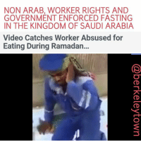 "NON ARAB, WORKER RIGHTS AND  GOVERNMENT ENFORCED FASTING  IN THE KINGDOM OF SAUDI ARABIA  Video Catches Worker Absused for  Eating During Ramadan... Saudi Twittersphere erupted this week after a migrant worker was physically abused by a man, in yet another attack on the kingdom's vulnerable employees. A video which surfaced online showed a man, who is assumed to be Saudi, abusing a south Asian migrant worker after catching him eating in day-light during the Muslim fasting month of Ramadan. ""You dog! In Ramadan?"" he screamed at the visibly terrified worker before slapping him across the face. The man then demanded the worker to stand up, as he continued to shout at him. Many had reacted angrily to this on social media under the hashtag: ManSlapsWorker. While people on social media condemned the abuse, few called for reformation of rights for religious minorities, or for those considered vulnerable workers - usually employees of non-Arab backgrounds. Meanwhile, some social media users suggested it is up to the state to punish the worker for eating, adding that the man should have taken the worker to the authorities instead of taking the law into his own hands. Others initially tried to claim the video to be a prank, though many have refuted the rumours. The conservative Saudi kingdom shows little tolerance to anyone eating in public in Ramadan, regardless of whether they are Muslim, or have extenuating circumstances that excuse them from fasting. However, migrant workers are at a significant disadvantage. It is illegal to eat or drink in public during Ramadan in Saudi Arabia and some other Arab countries, but expats caught doing so in the kingdom are vulnerable to abuse at the hands of their employers, while facing deportation and violence at the hands of the state. In 2013, the Saudi ministry of interior released a statement threatening expats who are caught eating or drinking with deportation or being dismissed from their jobs. The ministry had also urged employers to pass on the message to expats. While the person who abused the worker has not yet been identified, and it is unclear as to whether he is the worker's employer, the way in which non-Arab workers are generally dismissed as second-class citizens of the Arab world puts them at risk of violence. This means they are at higher risk of b"