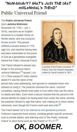 """P.U.F, the transphobe is gone!: """"NoN-blnArY? tHaT's JuSt ThE IAST  mlILeNnlaL's TrEnD""""  Public Universal Friend  The Public Universal Friend  (born Jemima Wilkinson;  November 29, 1752 – July 1,  1819), was born as an English-  American to a Quaker family on  Rhode Island, and was assigned  female at birth. This person  suffered a severe ilness in 1776  (age 24), and reported having died  and been reanimated by the power  of God as a genderless evangelist  named the Public Universal Friend.  The Friend refused to answer any  A portrait of the Public Universal a  Friend, from the Friend's biography  longer to the previous name,  Jemima Wilkinson, 1 quoted Luke  written by David Hudson in 1821.  23:3 (""""thou sayest it"""") when visitors  asked if it was the name of the  person they were addressing, and ignored or chastised those who  insisted on using it. The preacher shunned the name """"Jemima""""  completely, having friends hold realty in trust rather than see the name  on deeds and titles. Even when a lawyer insisted that the person's Will  should identify its subject as having been born under the name Jemima,  the preacher refused to sign that name, only making an X which others  witnessed, even though the Friend could read and write. 2  The Friend asked not to be referred to with gendered pronouns.  Followers respected these wishes, avoiding gender-specific pronouns  even in private diaries, and referring only to """"the Public Universal  Friend"""" or short forms such as """"the Friend"""" or """"P.U.F.""""[3]  Ок,  OK, BOOMER. P.U.F, the transphobe is gone!"""
