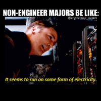 Non Engineer Majors Be Like Engineering Memes It Seems To Run On Some Form Of Electricity Engineers Mechanics Physics