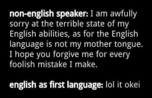 The English: non-english speaker: I am awfully  sorry at the terrible state of my  English abilities, as for the English  language is not my mother tongue.  I hope you forgive me for every  foolish mistake I make.  english as first language: lol it okei