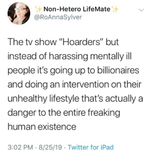 "Ipad, Twitter, and Lifestyle: Non-Hetero LifeMate  @RoAnnaSylver  The tv show ""Hoarders"" but  instead of harassing mentally ill  people it's going up to billionaires  and doing an intervention on their  unhealthy lifestyle that's actually  a  danger to the entire freaking  human existence  3:02 PM 8/25/19 Twitter for iPad New pilot idea"