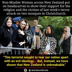 "sought: Non-Muslim Women across New Zealand put  on headscarves to show their support for the  religion and the victims of last week's terror  attack on two mosques in Christchurch.  This terrorist sought to tear our nation apart  with an evil ideology... But, instead, we have  shown that New Zealand is unbreakable.""  @ weirdworldinsta"
