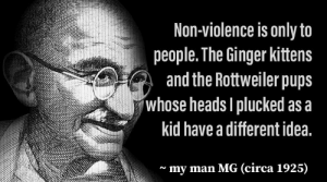 MMMG LP ✔️: Non-violence is only to  people. The Ginger kittens  and the Rottweiler pups  whose heads I plucked as a  kid have a different idea.  ~ my man MG (circa 1925)  N MMMG LP ✔️