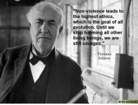 """Thomas Alva Edison (February 11, 1847 – October 18, 1931) was an American inventor and businessman, who has been described as America's greatest inventor. He developed many devices that greatly influenced life around the world, including the phonograph, the motion picture camera, and the long-lasting, practical electric light bulb. Dubbed """"The Wizard of Menlo Park"""", he was one of the first inventors to apply the principles of mass production and large-scale teamwork to the process of invention, and because of that, he is often credited with the creation of the first industrial research laboratory. Edison was a prolific inventor, holding 1,093 US patents in his name, as well as many patents in the United Kingdom, France, and Germany. More significant than the number of Edison's patents was the widespread impact of his inventions: electric light and power utilities, sound recording, and motion pictures all established major new industries worldwide. Edison's inventions contributed to mass communication and, in particular, telecommunications. These included a stock ticker, a mechanical vote recorder, a battery for an electric car, electrical power, recorded music and motion pictures. His advanced work in these fields was an outgrowth of his early career as a telegraph operator. Edison developed a system of electric-power generation and distribution to homes, businesses, and factories – a crucial development in the modern industrialized world. His first power station was on Pearl Street in Manhattan, New York. Wikipedia  The Freethinker: """"Non-violence leads to  the highest ethics,  which is the goal of all  evolution. Until we  stop harming all other  living beings, we are  still savages.""""  Thomas  Edison Thomas Alva Edison (February 11, 1847 – October 18, 1931) was an American inventor and businessman, who has been described as America's greatest inventor. He developed many devices that greatly influenced life around the world, including the phonograph, the motion pict"""
