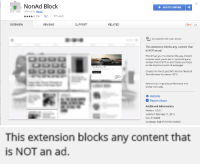 Chrome, Future, and Internet: NonAd Block  + ADD TO CHROME  offered by okcarl  (Fun 355 users  OVERVIEVW  REVIEWS  SUPPORT  RELATED  G+1 24  Compatible with your device  This extension blocks any content that  is NOT an ad.  This shows you the Internet the way content  creators want you to see it: by blocking any  content that is NOT an ad. It helps you focus  on the important parts of webpages.  G00  Created for the Stupid Sh*t No One Needs &  Terrible ldeas Hackathon 2016.  Ctto  New version improves performance and  shows more ads.  website  Report Abuse  Additional Information  Version: 1.0.0.1  Updated: February 11, 2016  Size: 57.82KiB  Language: English (United States)   This extension blocks any content that  is NOT an ad. zsnes: grawly:  the future is here  if you install this and then install adblock you get to look at absolutely nothing