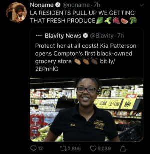 owned: Noname O @noname · 7h  LA RESIDENTS PULL UP WE GETTING  THAT FRESH PRODUCE,  Blavity News O @Blavity 7h  BLAVITY  Protect her at all costs! Kia Patterson  opens Compton's first black-owned  bit.ly/  grocery store  2EPnhlO  299 2/100 99¢  Compten  GROCERY  OUTLET  Kia  9,039  272,895  Q 12