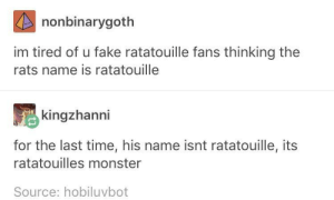 ratatouille posers: nonbinarygoth  im tired of u fake ratatouille fans thinking the  rats name is ratatouille  kingzhanni  for the last time, his name isnt ratatouille, its  ratatouilles monster  Source: hobiluvbot ratatouille posers