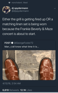 <p>Either way it's a bout to be good. (via /r/BlackPeopleTwitter)</p>: nonchalant. liked  dj spydermann  @djspydermann  Either the grill is getting fired up OR a  matching linen set is being worn  because the Frankie Beverly & Maze  concert is about to start.  FOST @GeorgeFoster72  Man, y'all know what time it is  4/13/18, 2:54 AM  6,819 Retweets 12.1K Likes <p>Either way it's a bout to be good. (via /r/BlackPeopleTwitter)</p>