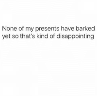 Girl Memes, Disconcerting, and Disappointing: None of my presents have barked  yet so that's kind of disappointing The MOST disconcerting