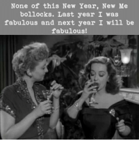 Memes, New Year New Me, and Being Fabulous: None of this New Year, New Me  bollocks. Last year I was  fabulous and next year I will be  fabulous!