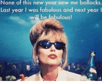 New Year's, New Year New Me, and Next: None of this new year new me bollocks  Last year I was fabulous and next year l  will be fabulous!