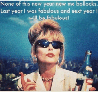 Memes, New Year's, and New Year New Me: None of this new year new me bollocks.  Last year I was fabulous and next year  will be fabulous! You absolutely know it baby!!!