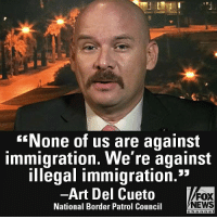 "On ""Fox & Friends,"" Art Del Cueto talked about the need for a secure border.: None of us are against  immigration. We're against  illegal immigration.""  -Art Del Cueto  National Border Patrol Council  FOX  NEWS  e ha n n e l On ""Fox & Friends,"" Art Del Cueto talked about the need for a secure border."