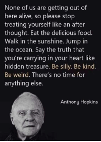 Alive, Anthony Hopkins, and Food: None of us are getting out of  here alive, so please stop  treating yourself like an after  thought. Eat the delicious food.  Walk in the sunshine. Jump in  the ocean. Say the truth that  you're carrying in your heart like  hidden treasure. Be silly. Be kind.  Be weird. There's no time for  anything else.  Anthony Hopkins Say the truth