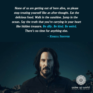 "Advice, Alive, and Food: None of us are getting out of here alive, so please  stop treating yourself like an after-thought. Eat the  delicious food. Walk in the sunshine. Jump in the  ocean. Say the truth that you're carrying in your heart  like hidden treasure. Be silly. Be kind. Be weird.  There's no time for anything else.  Keanu Reeves  wake up world  2-1  ITS TIME TO RISE AND SHINE galwednesday: generationintrovert: Be kind.  Book of K. 1. this is perfectly good advice2. ""none of us are getting out of here alive"" is the kind of suspiciously specific denial a secret immortal would say"